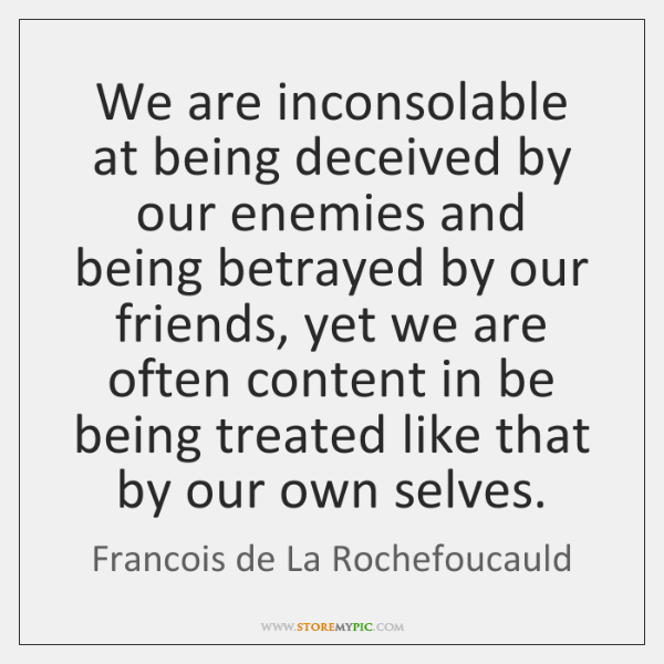 We are inconsolable at being deceived by our enemies and being betrayed ...