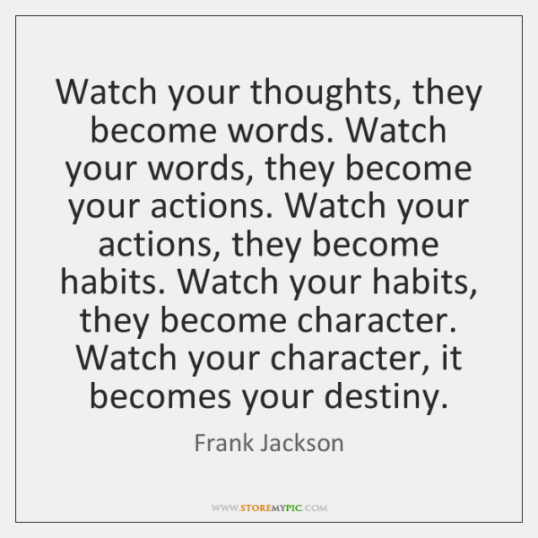 Watch your thoughts, they become words. Watch your words, they become your ...