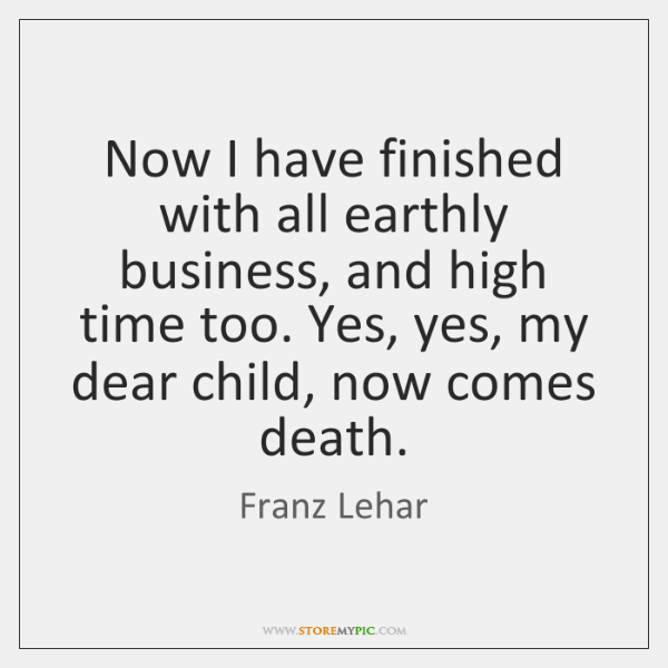 Now I have finished with all earthly business, and high time too. ...