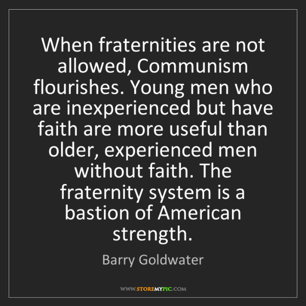 Barry Goldwater: When fraternities are not allowed, Communism flourishes....