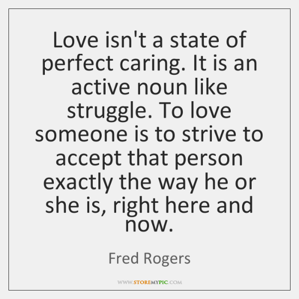 Love isn\'t a state of perfect caring. It is an active noun ...