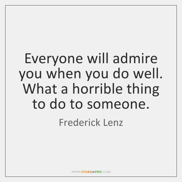 Everyone will admire you when you do well. What a horrible thing ...