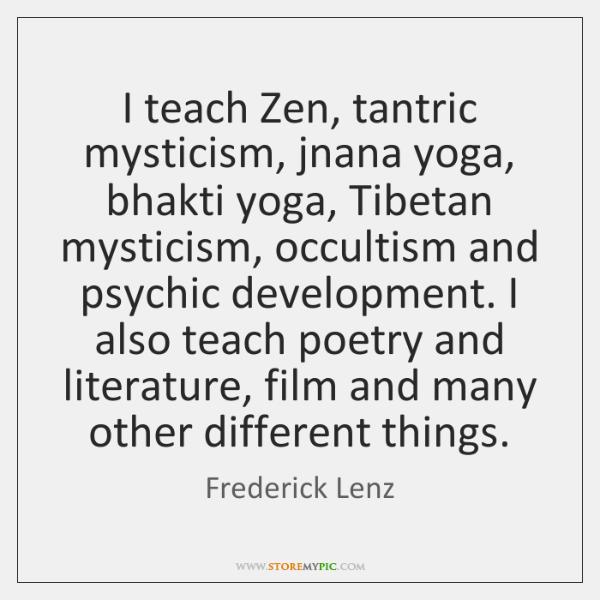 I teach Zen, tantric mysticism, jnana yoga, bhakti yoga, Tibetan mysticism, occultism ...