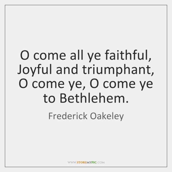 O come all ye faithful, Joyful and triumphant,  O come ye, O ...