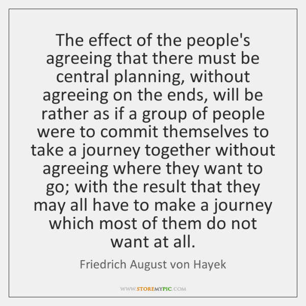 The effect of the people's agreeing that there must be central planning, ...
