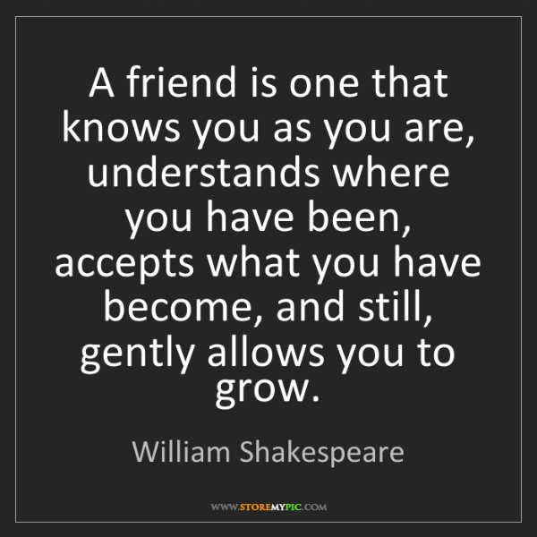 William Shakespeare A Friend Is One That Knows You As You Are