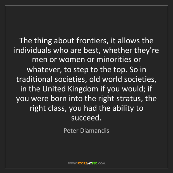 Peter Diamandis: The thing about frontiers, it allows the individuals...