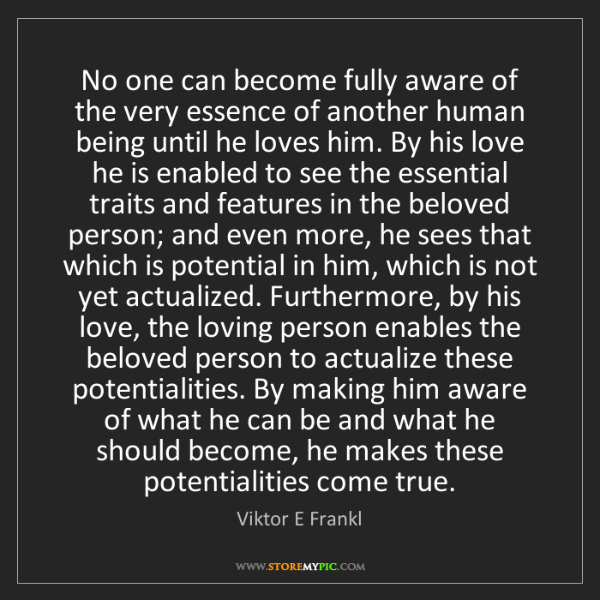 Viktor E Frankl: No one can become fully aware of the very essence of...