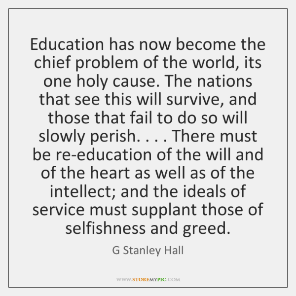 Education Has Now Become The Chief Problem Of The World Its One