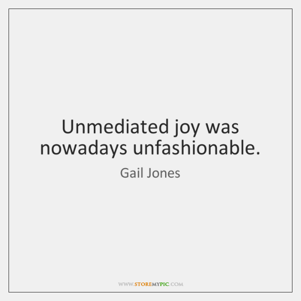 Unmediated joy was nowadays unfashionable.