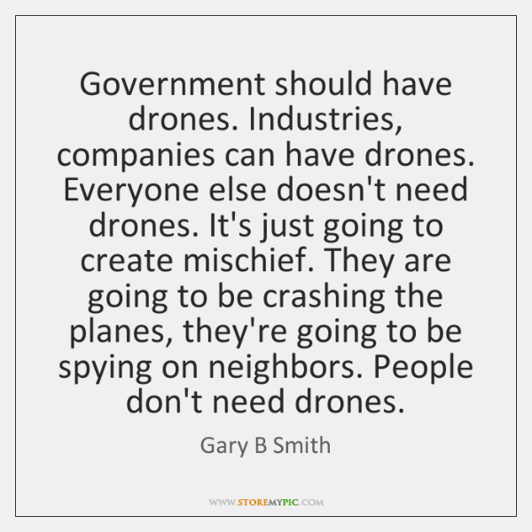Government should have drones. Industries, companies can have drones. Everyone else doesn't ...