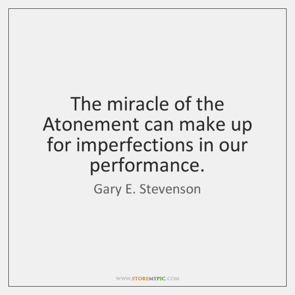 The miracle of the Atonement can make up for imperfections in our ...
