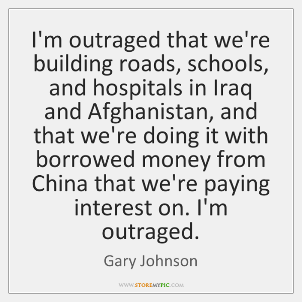 I'm outraged that we're building roads, schools, and hospitals in Iraq and ...