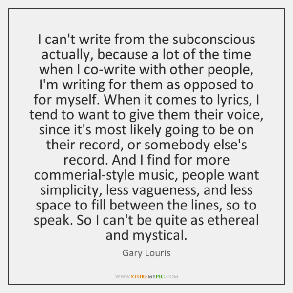 I can't write from the subconscious actually, because a lot of the ...