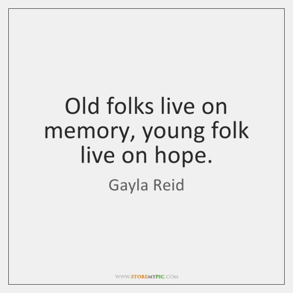 Old folks live on memory, young folk live on hope.
