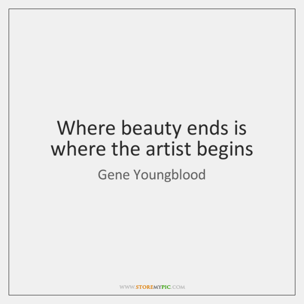 Where beauty ends is where the artist begins