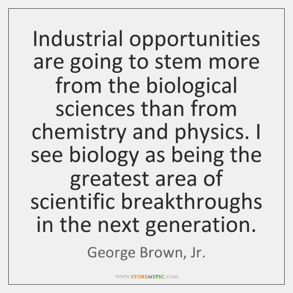 Industrial opportunities are going to stem more from the biological sciences than ...