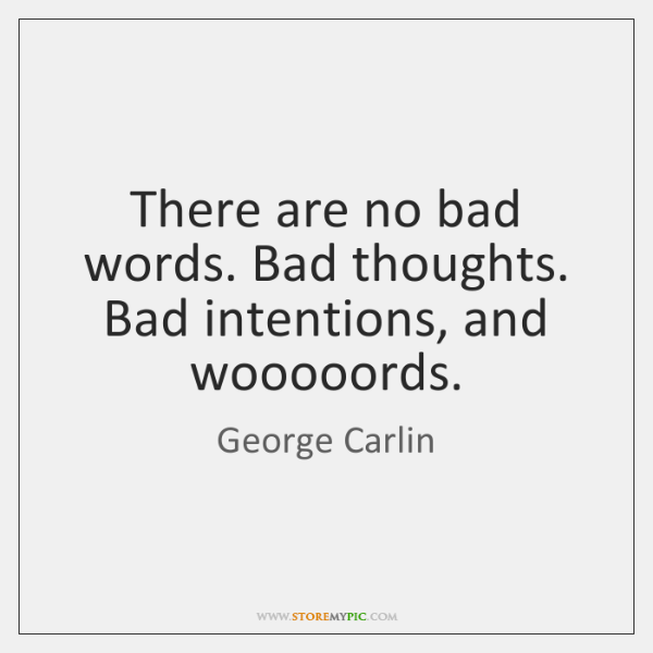 There are no bad words. Bad thoughts. Bad intentions, and wooooords.
