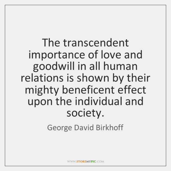 The transcendent importance of love and goodwill in all human relations is ...