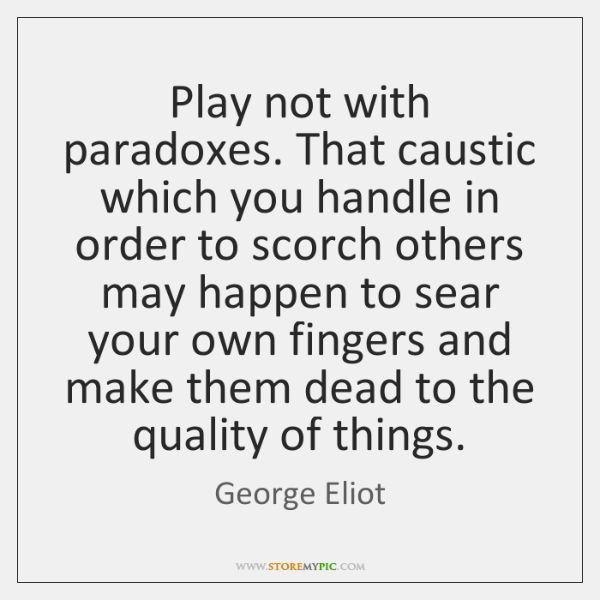 Play not with paradoxes. That caustic which you handle in order to ...