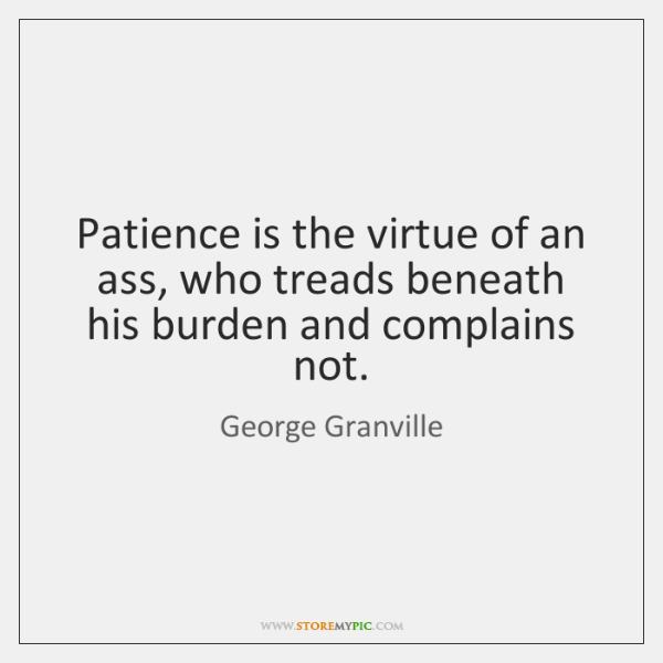 Patience is the virtue of an ass, who treads beneath his burden ...