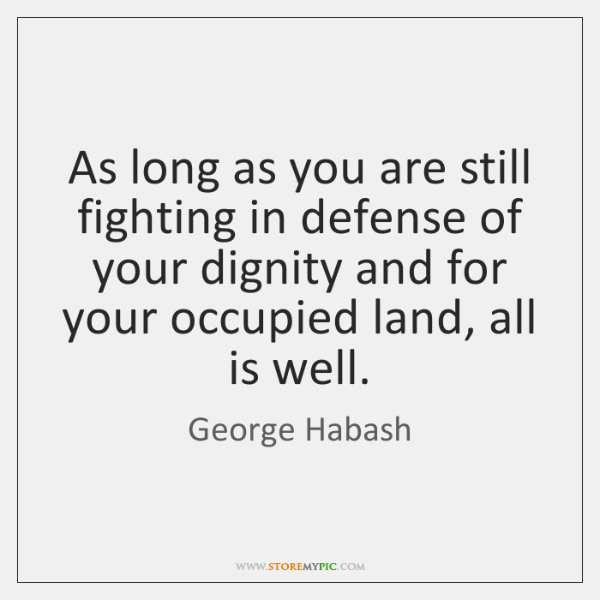 As long as you are still fighting in defense of your dignity ...