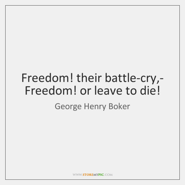 Freedom! their battle-cry,-   Freedom! or leave to die!