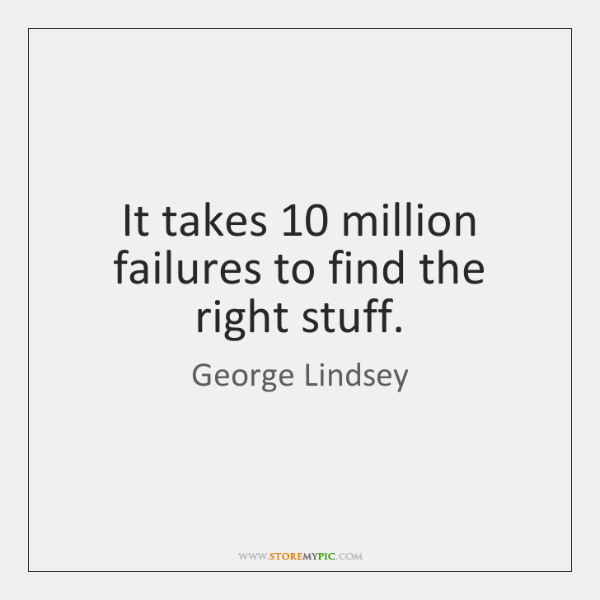 It takes 10 million failures to find the right stuff.