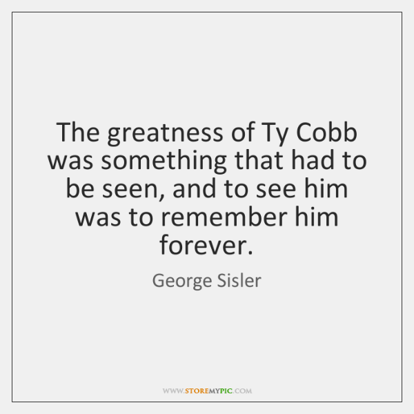 The greatness of Ty Cobb was something that had to be seen, ...