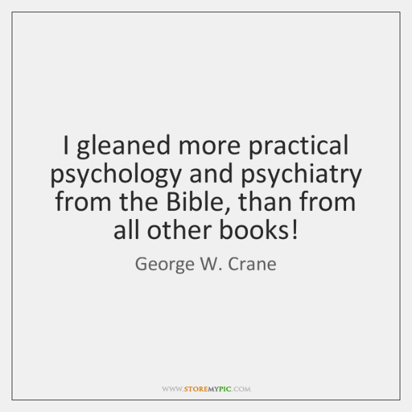 I gleaned more practical psychology and psychiatry from the Bible, than from ...
