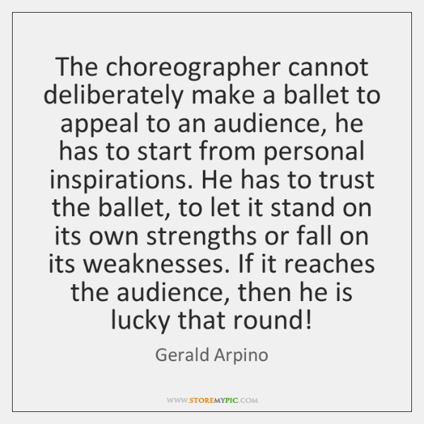 The choreographer cannot deliberately make a ballet to appeal to an audience, ...