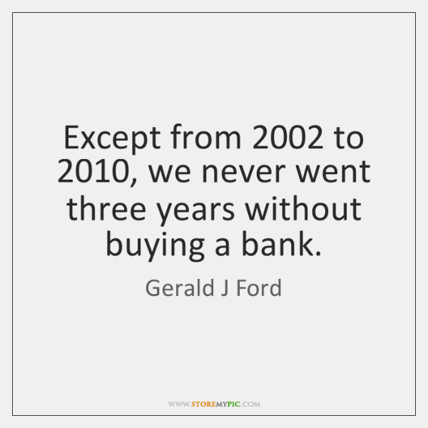 Except from 2002 to 2010, we never went three years without buying a bank.