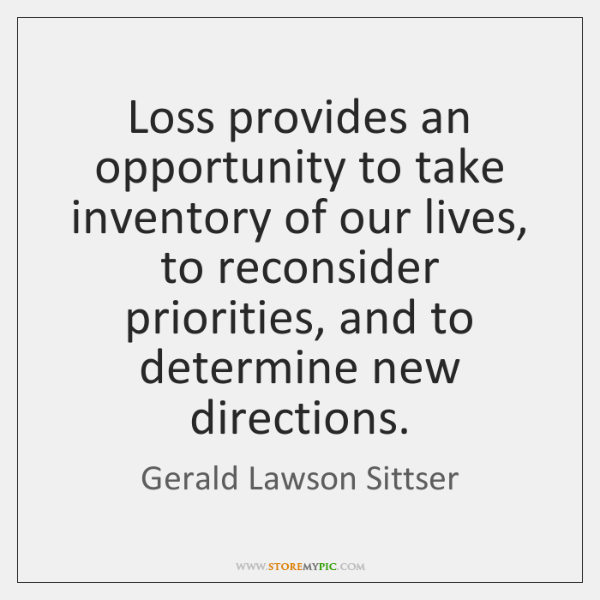 Loss provides an opportunity to take inventory of our lives, to reconsider ...