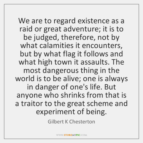 We are to regard existence as a raid or great adventure; it ...