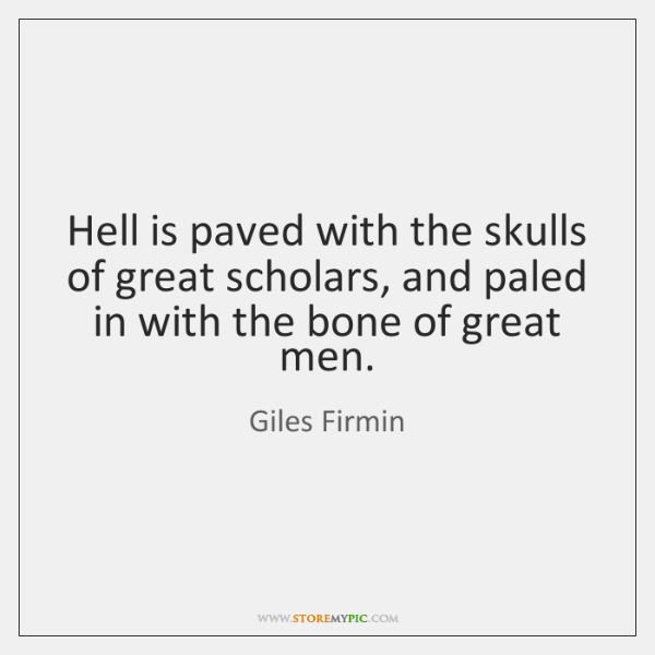 Hell is paved with the skulls of great scholars, and paled in ...