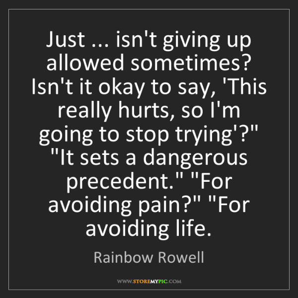 Rainbow Rowell: Just ... isn't giving up allowed sometimes? Isn't it...