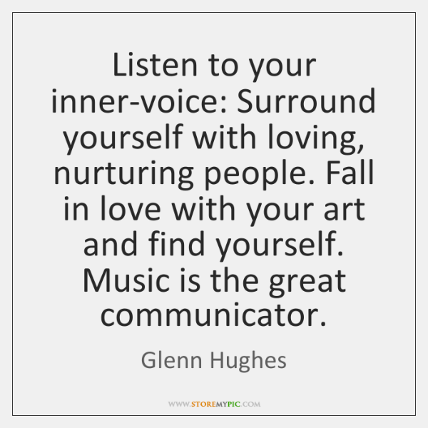 Listen to your inner-voice: Surround yourself with loving, nurturing people. Fall in ...