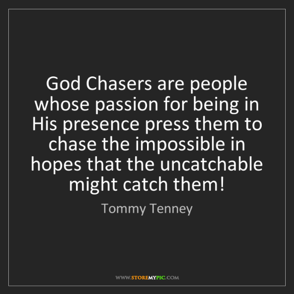 Tommy Tenney: God Chasers are people whose passion for being in His...