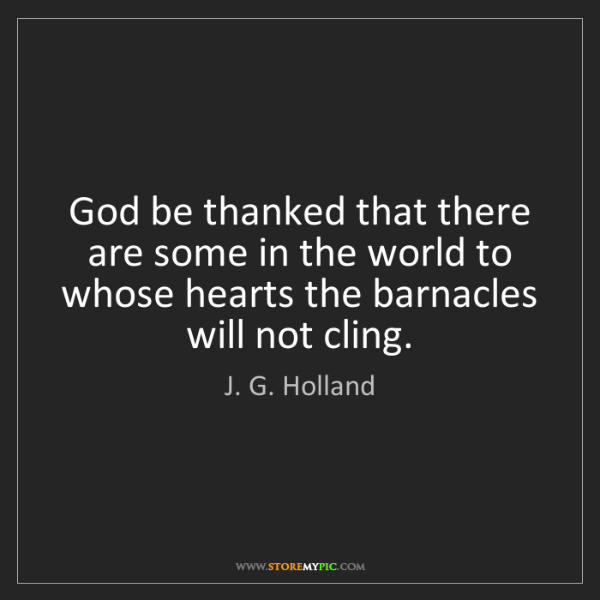 J. G. Holland: God be thanked that there are some in the world to whose...