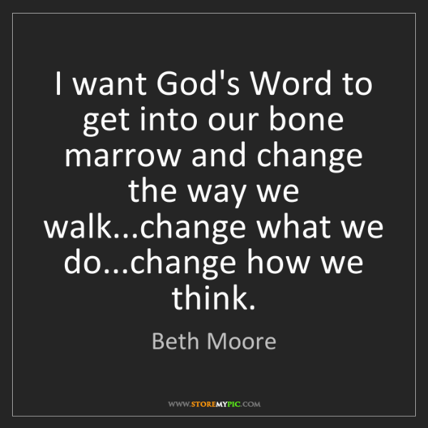 Beth Moore: I want God's Word to get into our bone marrow and change...