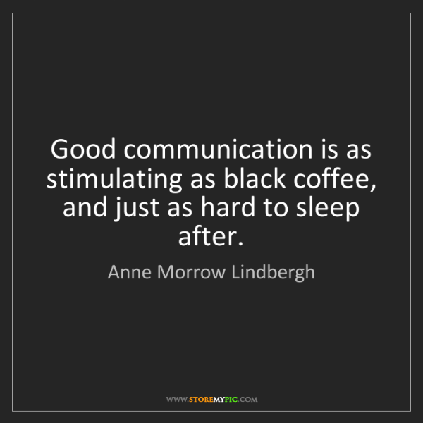 Anne Morrow Lindbergh: Good communication is as stimulating as black coffee,...
