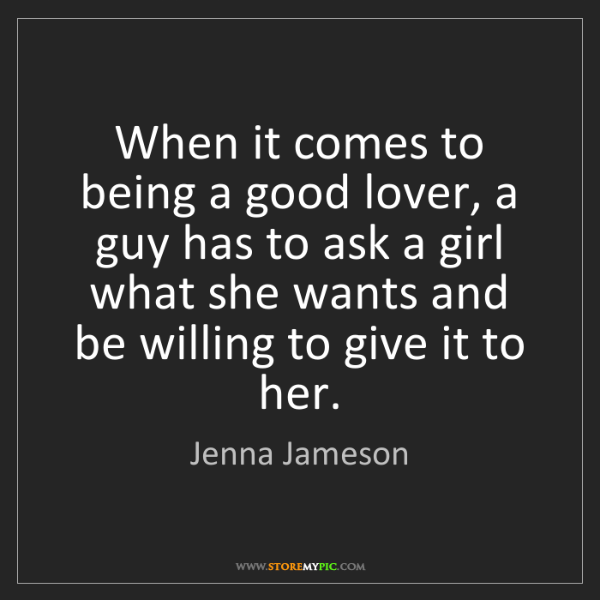 Jenna Jameson: When it comes to being a good lover, a guy has to ask...