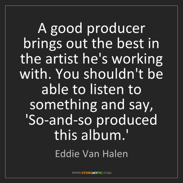 Eddie Van Halen: A good producer brings out the best in the artist he's...