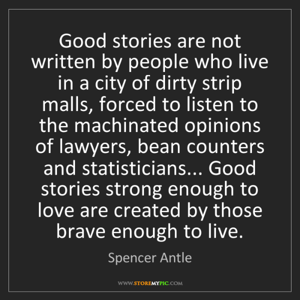 Spencer Antle: Good stories are not written by people who live in a...