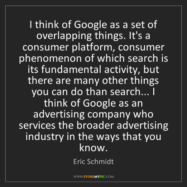 Eric Schmidt: I think of Google as a set of overlapping things. It's...