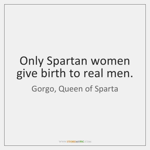 Only Spartan women give birth to real men.
