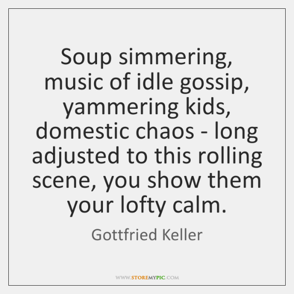 Soup simmering, music of idle gossip, yammering kids, domestic chaos - long ...