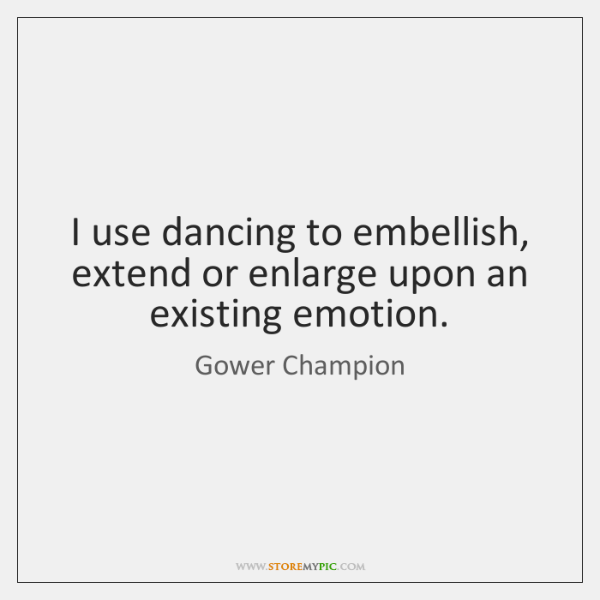 I use dancing to embellish, extend or enlarge upon an existing emotion.