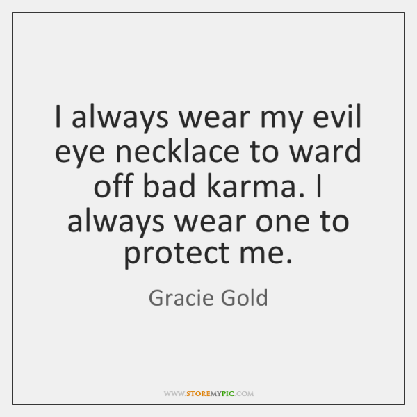 I always wear my evil eye necklace to ward off bad karma. ...