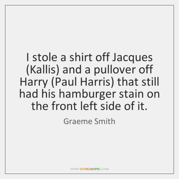 I stole a shirt off Jacques (Kallis) and a pullover off Harry (...